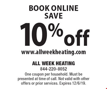 book online save 10%off www.allweekheating.com. One coupon per household. Must be presented at time of call. Not valid with other offers or prior services. Expires 12/6/19.