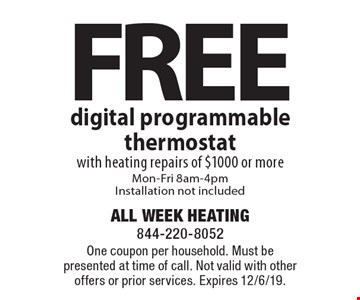 Free digital programmable thermostat with heating repairs of $1000 or more Mon-Fri 8am-4pm Installation not included. One coupon per household. Must be presented at time of call. Not valid with other offers or prior services. Expires 12/6/19.