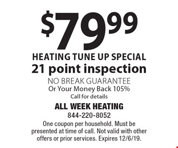$79.99 heating tune up special21 point inspection No Break Guarantee Or Your Money Back 105%Call for details. One coupon per household. Must be presented at time of call. Not valid with other offers or prior services. Expires 12/6/19.