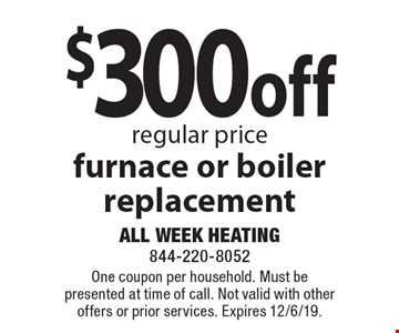 $300 off regular price furnace or boiler replacement. One coupon per household. Must be presented at time of call. Not valid with other offers or prior services. Expires 12/6/19.