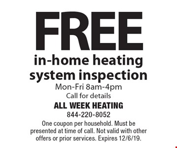 Free in-home heating system inspection Mon-Fri 8am-4pm Call for details. One coupon per household. Must be presented at time of call. Not valid with other offers or prior services. Expires 12/6/19.