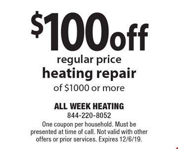 $100 off regular priceheating repair of $1000 or more . One coupon per household. Must be presented at time of call. Not valid with other offers or prior services. Expires 12/6/19.