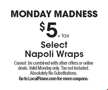 Monday Madness $5+ tax SelectNapoli Wraps. Cannotbe combined with other offers or online deals. Valid Monday only. Tax not included. Absolutely No Substitutions.Go to LocalFlavor.com for more coupons.