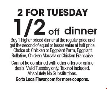 2 For Tuesday 1/2 off dinner Buy 1 higher priced dinner at the regular price andget the second of equal or lesser value at half price. Choice of: Chicken or Eggplant Parm, Eggplant Rollatine, Chicken Marsala or Chicken Francaise.. Cannot be combined with other offers or online deals. Valid Tuesday only. Tax not included. Absolutely No Substitutions.Go to LocalFlavor.com for more coupons.