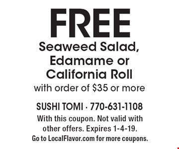 FREE Seaweed Salad, Edamame or California Roll with order of $35 or more. With this coupon. Not valid with other offers. Expires 1-4-19. Go to LocalFlavor.com for more coupons.
