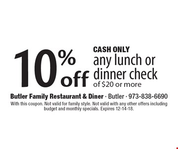 CASH ONLY 10%off any lunch or dinner check of $20 or more. With this coupon. Not valid for family style. Not valid with any other offers including budget and monthly specials. Expires 12-14-18.