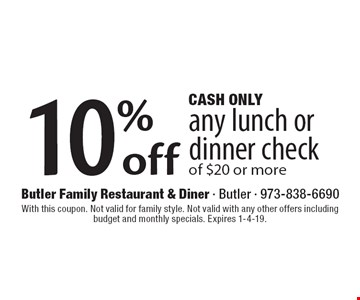 Cash Only. 10% off any lunch or dinner check of $20 or more. With this coupon. Not valid for family style. Not valid with any other offers including budget and monthly specials. Expires 1-4-19.