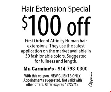 $100 off Hair Extension Special. First Order of Affinity Human hair extensions. They use the safest application on the market available in 30 fashionable colors. Suggested for fullness and length. With this coupon. New clients only. Appointments suggested. Not valid with other offers. Offer expires 12/27/19.