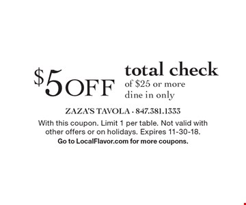 $5 OFF total check of $25 or more dine in only. With this coupon. Limit 1 per table. Not valid with other offers or on holidays. Expires 11-30-18. Go to LocalFlavor.com for more coupons.