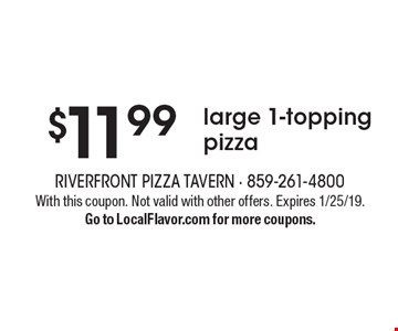 $11.99 large 1-topping pizza. With this coupon. Not valid with other offers. Expires 1/25/19. Go to LocalFlavor.com for more coupons.
