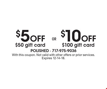 $5 Off $50 gift card or $10 off $100 gift card. With this coupon. Not valid with other offers or prior services. Expires 12-14-18.