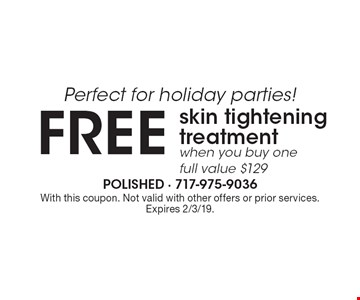 Perfect for holiday parties! FREE skin tightening treatment when you buy one full (value $129). With this coupon. Not valid with other offers or prior services. Expires 2/3/19.