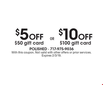 $5 Off $50 gift card. $10 Off $100 gift card. With this coupon. Not valid with other offers or prior services. Expires 2/3/19.