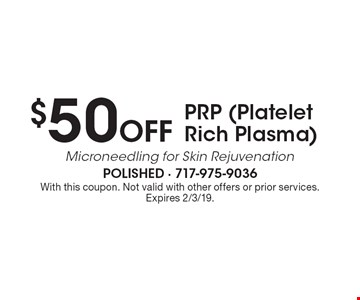 $50 Off PRP (Platelet Rich Plasma). With this coupon. Not valid with other offers or prior services. Expires 2/3/19.