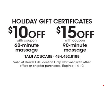 Holiday Gift Certificates $15OFFwith coupon 90-minute massage. $10 OFFwith coupon 60-minute massage. . Valid at Drexel Hill Location Only. Not valid with other offers or on prior purchases. Expires 1-4-19.