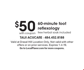 $50with coupon 60-minute foot reflexology free herbal soak included. Valid at Drexel Hill Location Only. Not valid with other offers or on prior services. Expires 1-4-19.Go to LocalFlavor.com for more coupons.