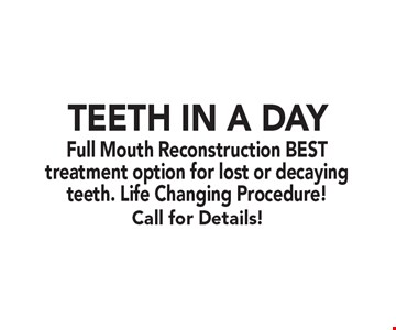 Teeth In A Day Full Mouth Reconstruction BEST treatment option for lost or decaying teeth. Life Changing Procedure! Call for Details!