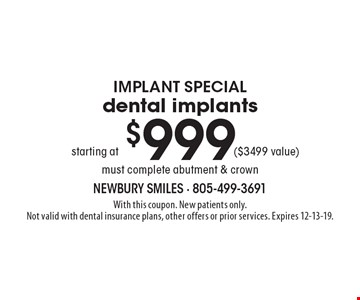 Implant Special starting at $999 dental implants ($3499 value) must complete abutment & crown. With this coupon. New patients only. Not valid with dental insurance plans, other offers or prior services. Expires 12-13-19.
