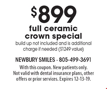 $899 full ceramic crown special build up not included and is additional charge if needed ($1249 value). With this coupon. New patients only. Not valid with dental insurance plans, other offers or prior services. Expires 12-13-19.