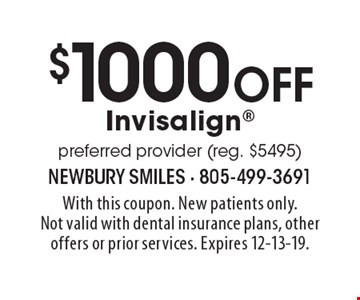$1000 off Invisalign preferred provider (reg. $5495). With this coupon. New patients only. Not valid with dental insurance plans, other offers or prior services. Expires 12-13-19.