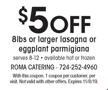 $5 off 8lbs or larger lasagna or eggplant parmigianaserves 8-12 - available hot or frozen. With this coupon. 1 coupon per customer, per visit. Not valid with other offers. Expires 11/8/19.