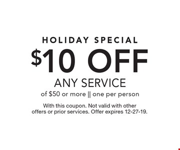 Holiday special. $10 off any service of $50 or more. One per person. With this coupon. Not valid with other offers or prior services. Offer expires 12-27-19.