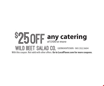 $25 off any catering of $100 or more. With this coupon. Not valid with other offers. Go to LocalFlavor.com for more coupons.