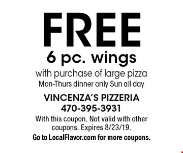 Free 6 pc. wings with purchase of large pizza Mon-Thurs dinner only Sun all day. With this coupon. Not valid with other coupons. Expires 8/23/19. Go to LocalFlavor.com for more coupons.