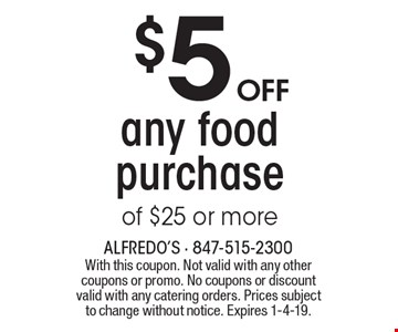 $5 off any food purchase of $25 or more. With this coupon. Not valid with any other coupons or promo. No coupons or discount valid with any catering orders. Prices subject to change without notice. Expires 1-4-19.