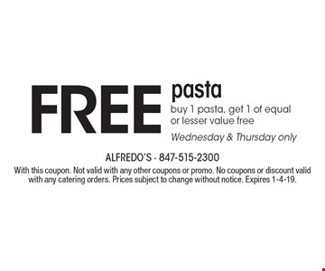 Free pasta. Buy 1 pasta, get 1 of equal or lesser value free. Wednesday & Thursday only. With this coupon. Not valid with any other coupons or promo. No coupons or discount valid with any catering orders. Prices subject to change without notice. Expires 1-4-19.