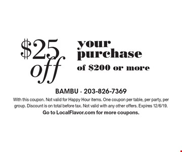 $25 off your purchase of $200 or more. With this coupon. Not valid for Happy Hour items. One coupon per table, per party, per group. Discount is on total before tax. Not valid with any other offers. Expires 12/6/19. Go to LocalFlavor.com for more coupons.
