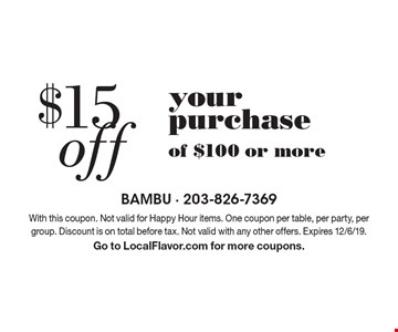 $15 off your purchase of $100 or more. With this coupon. Not valid for Happy Hour items. One coupon per table, per party, per group. Discount is on total before tax. Not valid with any other offers. Expires 12/6/19. Go to LocalFlavor.com for more coupons.