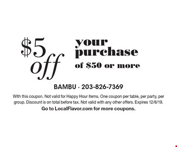 $5 off your purchase of $50 or more. With this coupon. Not valid for Happy Hour items. One coupon per table, per party, per group. Discount is on total before tax. Not valid with any other offers. Expires 12/6/19. Go to LocalFlavor.com for more coupons.