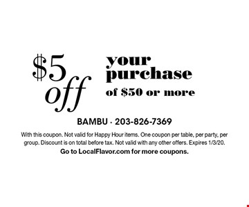 $5 off your purchase of $50 or more. With this coupon. Not valid for Happy Hour items. One coupon per table, per party, per group. Discount is on total before tax. Not valid with any other offers. Expires 1/3/20. Go to LocalFlavor.com for more coupons.
