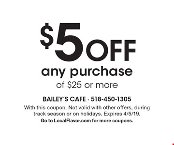$5 off any purchase of $25 or more. With this coupon. Not valid with other offers, during track season or on holidays. Expires 4/5/19. Go to LocalFlavor.com for more coupons.