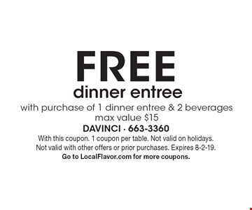 FREE with purchase of 1 dinner entree & 2 beverages. max value $15 dinner entree. With this coupon. 1 coupon per table. Not valid on holidays. Not valid with other offers or prior purchases. Expires 8-2-19. Go to LocalFlavor.com for more coupons.