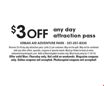 $3 off any day attraction pass. Receive 35 off any day attraction pass. Limit (1) per customer. May not be split. May not be combinedwith any other offers, specials, coupons or special events. Must go Online to book at www.urbanairtrampolinepark.com. Valid at Bloomingdale location only. Must book party by 11-30-18. Offer valid Mon.-Thursday only. Not valid on weekends. Magazine coupons only. Online coupons not accepted. Photocopied coupons not accepted!