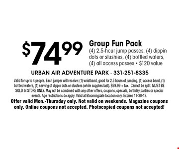 $74.99 Group Fun Pack (4) 2.5-hour jump passes, (4) dippin dots or slushies, (4) bottled waters, (4) all access passes - $120 value. Valid for up to 4 people. Each jumper will receive: (1) wristband, good for 2.5 hours of jumping, (1) access band, (1) bottled waters, (1) serving of dippin dots or slushies (while supplies last). $69.99 + tax. Cannot be split. MUST BE SOLD IN STORE ONLY. May not be combined with any other offers, coupons, specials, birthday parties or special events. Age restrictions do apply. Valid at Bloomingdale location only. Expires 11-30-18. Offer valid Mon.-Thursday only. Not valid on weekends. Magazine coupons only. Online coupons not accepted. Photocopied coupons not accepted!