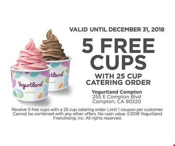 5 free cups with 25 cup catering order. Valid until December 31, 2018. Receive 5 free cups with a 25 cup catering order. Limit 1 coupon per customer. Cannot be combined with any other offers. No cash value. ©2018 Yogurtland Franchising, Inc. All rights reserved.