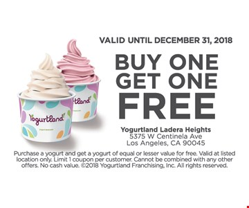 Buy one, get one free. Valid until December 31, 2018. Purchase a yogurt and get a yogurt of equal or lesser value for free. Valid at listed location only. Limit 1 coupon per customer. Cannot be combined with any other offers. No cash value. ©2018 Yogurtland Franchising, Inc. All rights reserved.