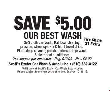 SAVE $5.00 Our Best Wash. Tire Shine $1 Extra. Soft cloth car wash, Rainbow cleaning process, wheel sparkle & hand towel dried. Plus...deep cleaning polish, undercarriage wash & clear coat conditioner. One coupon per customer. Reg. $13.00. Now $8.00. Valid only at Scott's Exeter Car Wash & Auto Lube. Prices subject to change without notice. Expires 12-31-18.