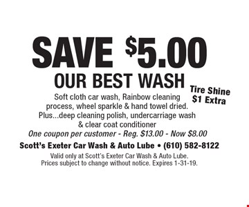 SAVE $5.00 Our Best Wash Tire Shine $1 ExtraSoft cloth car wash, Rainbow cleaning process, wheel sparkle & hand towel dried. Plus...deep cleaning polish, undercarriage wash & clear coat conditioner One coupon per customer - Reg. $13.00 - Now $8.00 . Valid only at Scott's Exeter Car Wash & Auto Lube. Prices subject to change without notice. Expires 1-31-19.
