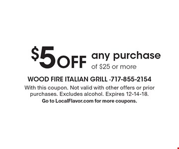 $5 off any purchase of $25 or more. With this coupon. Not valid with other offers or prior purchases. Excludes alcohol. Expires 12-14-18. Go to LocalFlavor.com for more coupons.