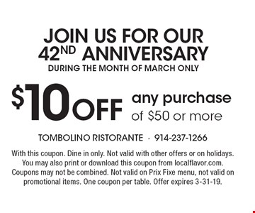$10 Off any purchase of $50 or more JOIN US FOR OUR 42ND ANNIVERSARY DURING THE MONTH OF MARCH ONLY. With this coupon. Dine in only. Not valid with other offers or on holidays. You may also print or download this coupon from localflavor.com. Coupons may not be combined. Not valid on Prix Fixe menu, not valid on promotional items. One coupon per table. Offer expires 3-31-19.
