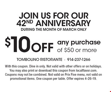 JOIN US FOR OUR 42ND ANNIVERSARY DURING THE MONTH OF MARCH ONLY. $10 off any purchase of $50 or more. With this coupon. Dine in only. Not valid with other offers or on holidays. You may also print or download this coupon from localflavor.com. Coupons may not be combined. Not valid on Prix Fixe menu, not valid on promotional items. One coupon per table. Offer expires 4-26-19.