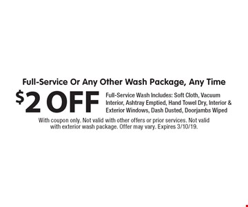 $2 OFF Full-Service Or Any Other Wash Package, Any Time. Full-Service Wash Includes: Soft Cloth, Vacuum Interior, Ashtray Emptied, Hand Towel Dry, Interior & Exterior Windows, Dash Dusted, Doorjambs Wiped. With coupon only. Not valid with other offers or prior services. Not valid with exterior wash package. Offer may vary. Expires 3/10/19.