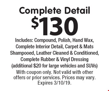 $130 Complete Detail Includes: Compound, Polish, Hand Wax, Complete Interior Detail, Carpet & Mats Shampooed, Leather Cleaned & Conditioned, Complete Rubber & Vinyl Dressing (additional $20 for large vehicles and SUVs). With coupon only. Not valid with other offers or prior services. Prices may vary. Expires 3/10/19.