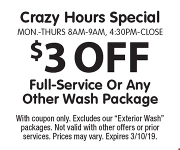 Crazy Hours Special Mon.-Thurs 8am-9am, 4:30pm-Close $3 OFF Full-Service Or Any Other Wash Package. With coupon only. Excludes our