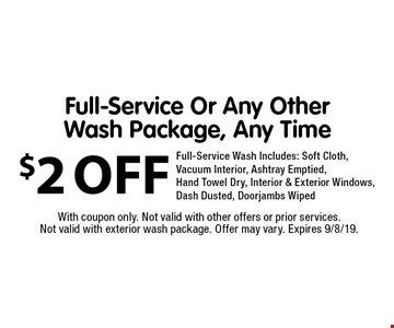$2 OFF Full-Service Or Any Other Wash Package, Any Time. Full-Service Wash Includes: Soft Cloth, Vacuum Interior, Ashtray Emptied, Hand Towel Dry, Interior & Exterior Windows, Dash Dusted, Doorjambs Wiped. With coupon only. Not valid with other offers or prior services. Not valid with exterior wash package. Offer may vary. Expires 9/8/19.