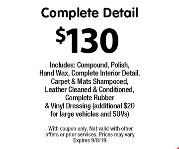$130 Complete Detail. Includes: Compound, Polish, Hand Wax, Complete Interior Detail, Carpet & Mats Shampooed, Leather Cleaned & Conditioned, Complete Rubber & Vinyl Dressing (additional $20 for large vehicles and SUVs). With coupon only. Not valid with other offers or prior services. Prices may vary. Expires 9/8/19.